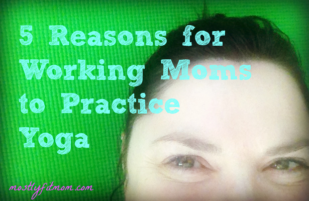 5 Reasons for Working Moms to Practice Yoga - mostlyfitmom.com