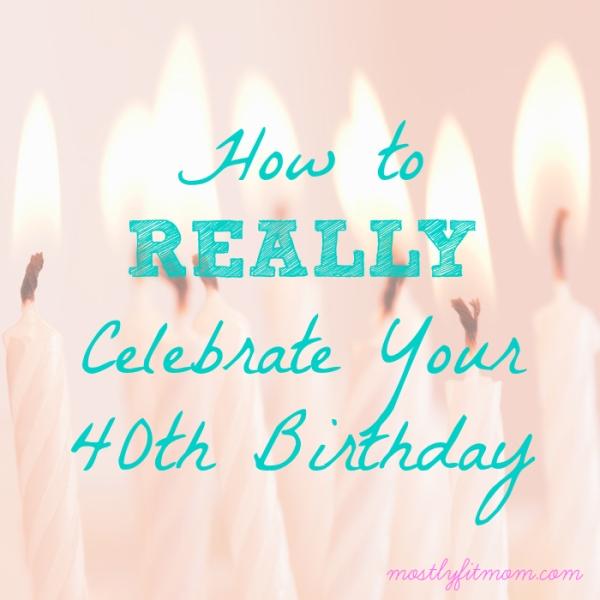 How to REALLY Celebrate Your 40th Birthday - mostlyfitmom.com