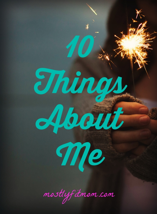 10 Things About Me - mostlyfitmom.com