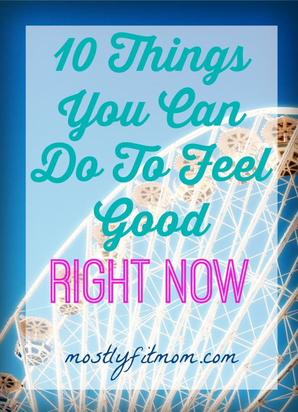 10 Things You Can Do To Feel Good RIGHT NOW - mostlyfitmom.com