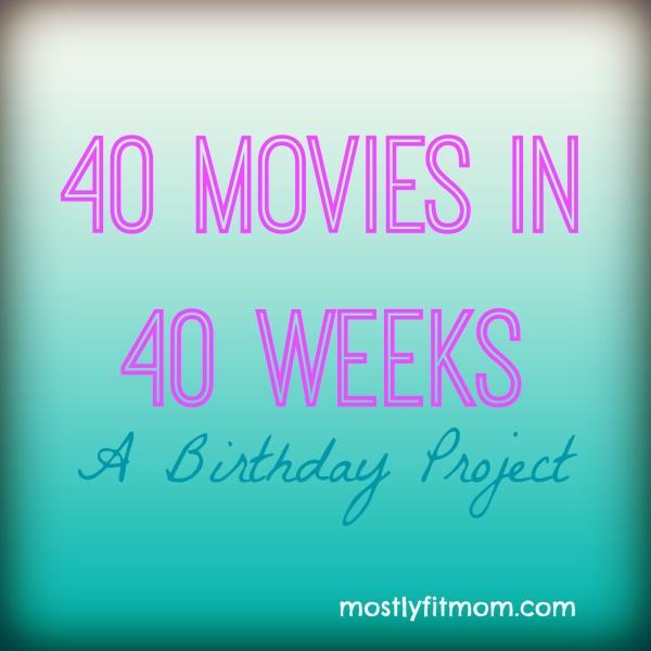 40 Movies in 40 Weeks A Birthday Project - mostlyfitmom.com