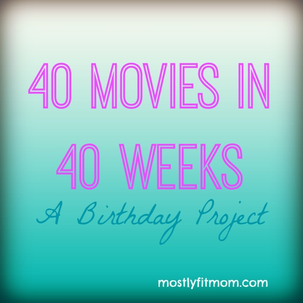 40 Movies in 40 Weeks A Birthday Project - mostlyfitmom.com