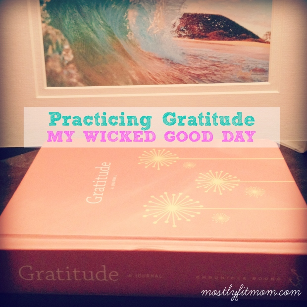 Practicing Gratitude My Wicked Good Day - mostlyfitmom.com