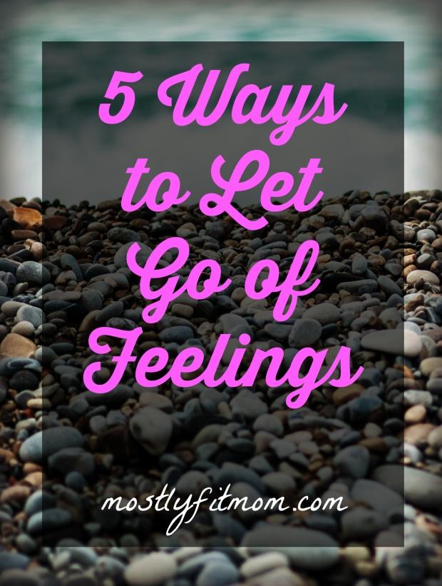 5 Ways to Let Go of Feelings - mostlyfitmom.com